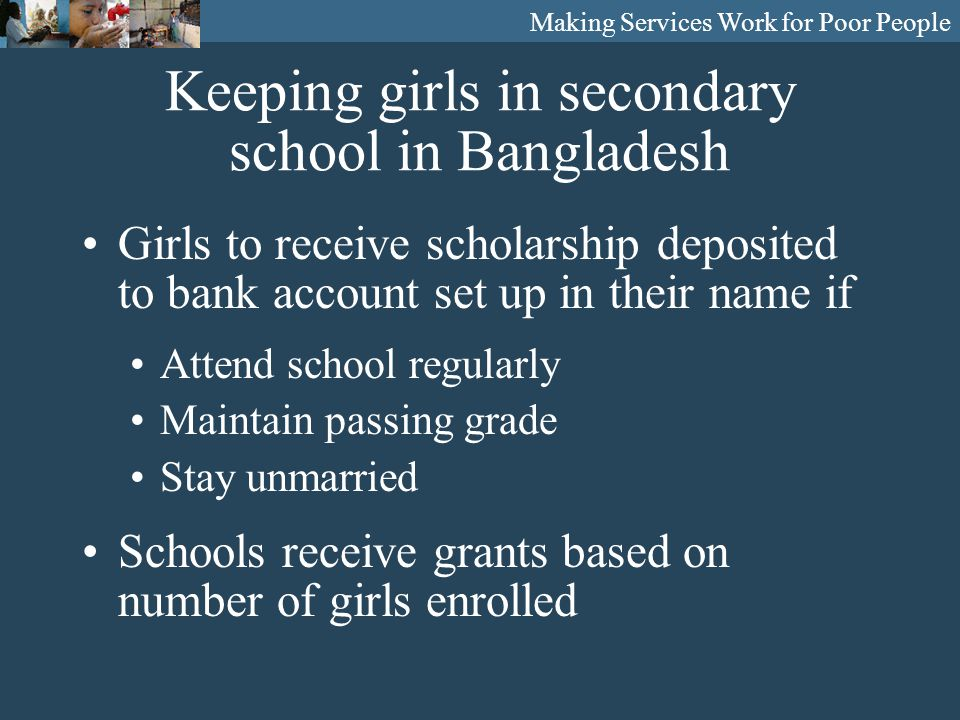 Making Services Work for Poor People Keeping girls in secondary school in Bangladesh Girls to receive scholarship deposited to bank account set up in their name if Attend school regularly Maintain passing grade Stay unmarried Schools receive grants based on number of girls enrolled