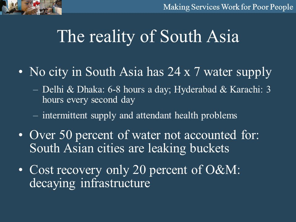 Making Services Work for Poor People The reality of South Asia No city in South Asia has 24 x 7 water supply –Delhi & Dhaka: 6-8 hours a day; Hyderabad & Karachi: 3 hours every second day –intermittent supply and attendant health problems Over 50 percent of water not accounted for: South Asian cities are leaking buckets Cost recovery only 20 percent of O&M: decaying infrastructure