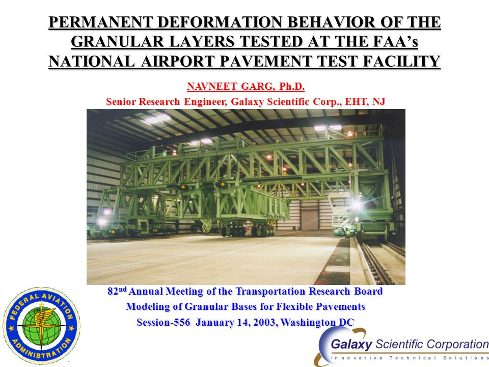 PERMANENT DEFORMATION BEHAVIOR OF THE GRANULAR LAYERS TESTED AT THE FAA's NATIONAL AIRPORT PAVEMENT TEST FACILITY NAVNEET GARG, Ph.D. Senior Research
