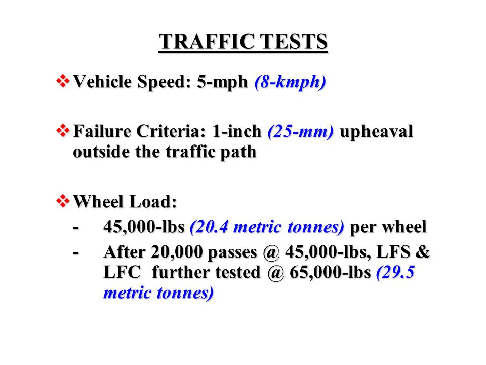TRAFFIC TESTS  Vehicle Speed: 5-mph (8-kmph)  Failure Criteria: 1-inch (25-mm) upheaval outside the traffic path  Wheel Load: -45,000-lbs (20.4 met