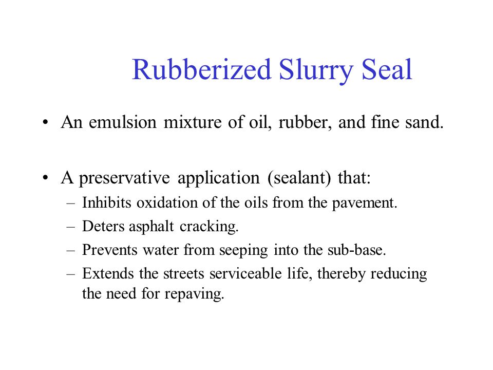 Rubberized Slurry Seal An emulsion mixture of oil, rubber, and fine sand. A preservative application (sealant) that: –Inhibits oxidation of the oils f