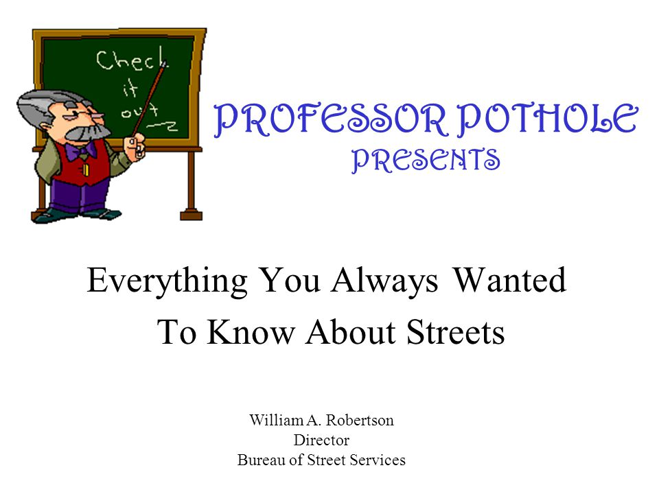 PROFESSOR POTHOLE PRESENTS Everything You Always Wanted To Know About Streets William A. Robertson Director Bureau of Street Services