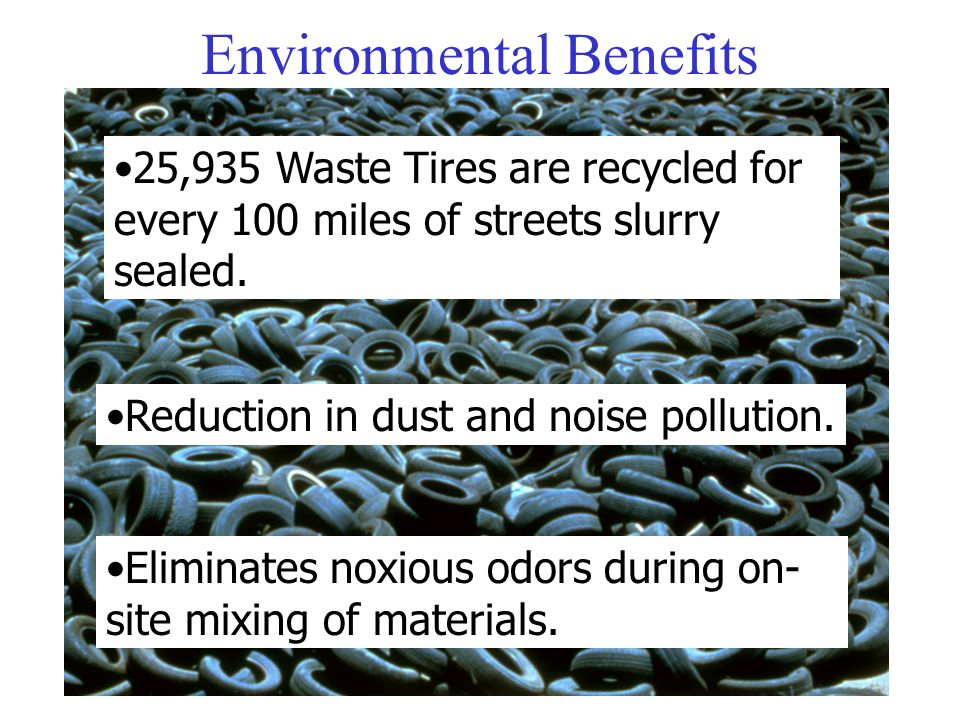 25,935 Waste Tires are recycled for every 100 miles of streets slurry sealed. Environmental Benefits Reduction in dust and noise pollution. Eliminates