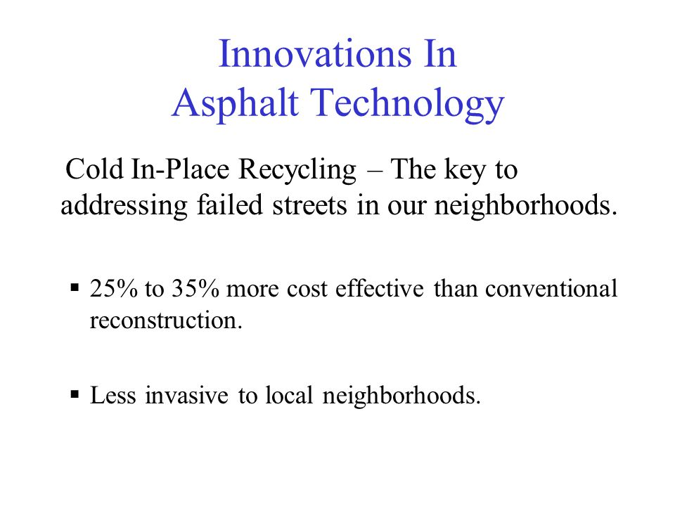Innovations In Asphalt Technology Cold In-Place Recycling – The key to addressing failed streets in our neighborhoods.  25% to 35% more cost effectiv