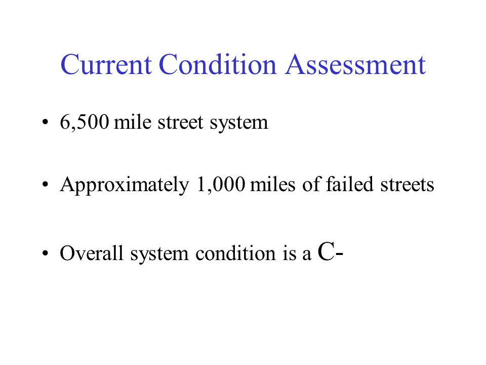 Current Condition Assessment 6,500 mile street system Approximately 1,000 miles of failed streets Overall system condition is a C-