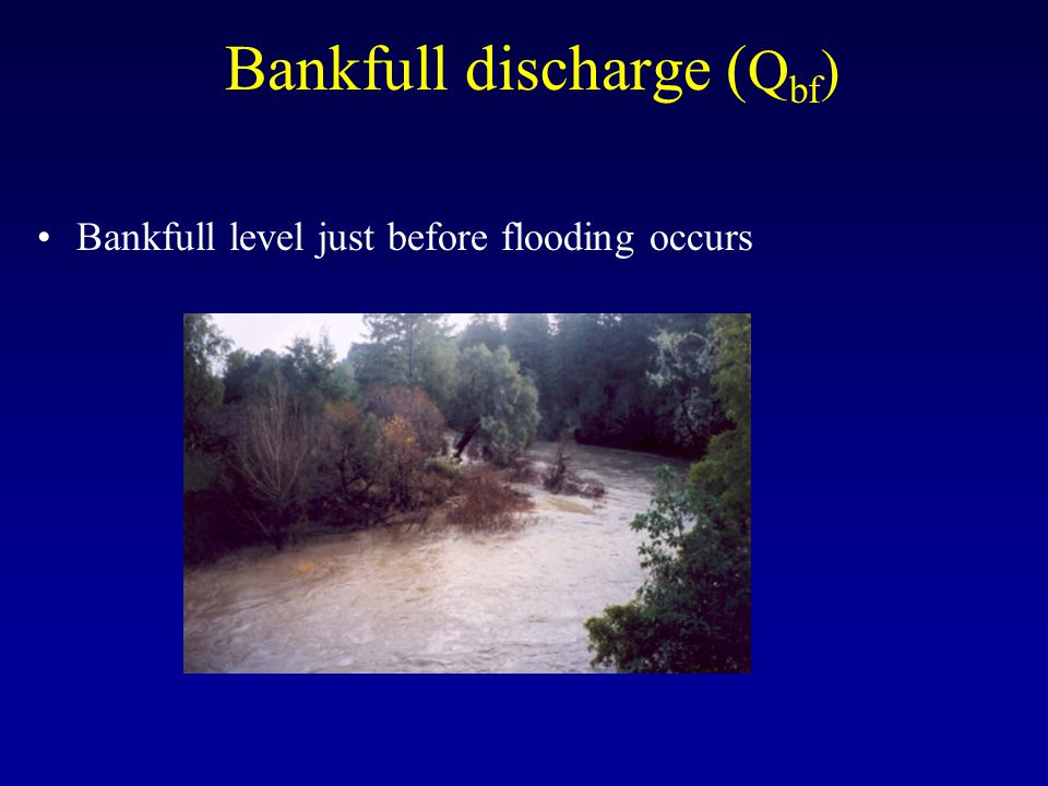 Bankfull discharge ( Q bf ) Bankfull level just before flooding occurs