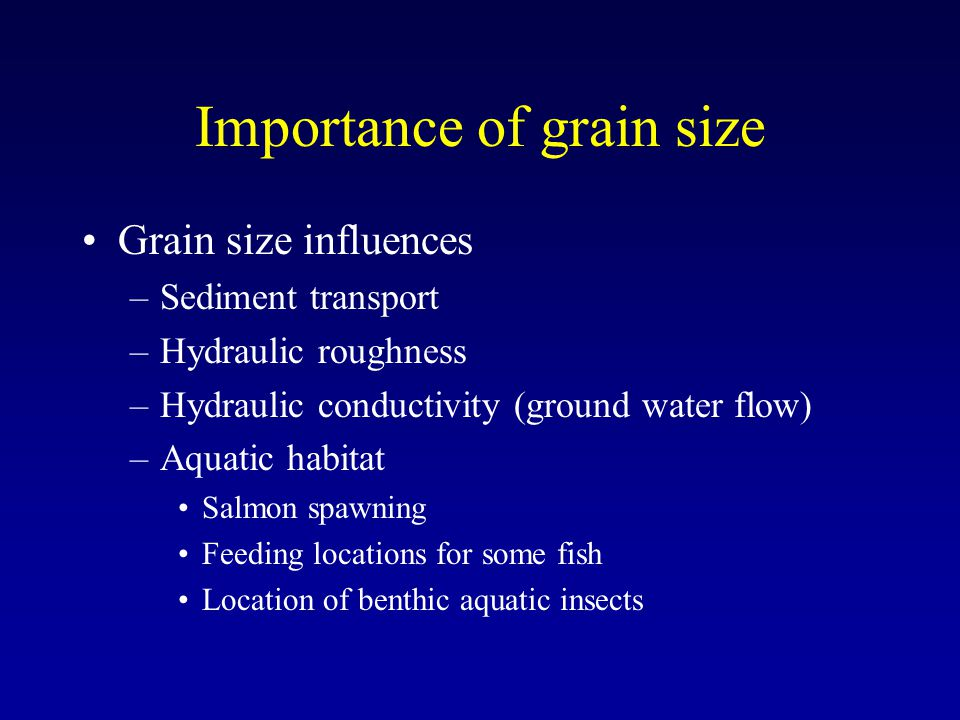 Importance of grain size Grain size influences –Sediment transport –Hydraulic roughness –Hydraulic conductivity (ground water flow) –Aquatic habitat Salmon spawning Feeding locations for some fish Location of benthic aquatic insects