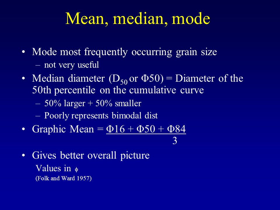 Mean, median, mode Mode most frequently occurring grain size –not very useful Median diameter (D 50 or Φ50) = Diameter of the 50th percentile on the c