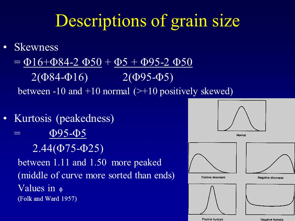 Descriptions of grain size Skewness = Φ16+Φ84-2 Φ50 + Φ5 + Φ95-2 Φ50 2(Φ84-Φ16) 2(Φ95-Φ5) between -10 and +10 normal (>+10 positively skewed) Kurtosis (peakedness) = Φ95-Φ5 2.44(Φ75-Φ25) between 1.11 and 1.50 more peaked (middle of curve more sorted than ends) Values in  (Folk and Ward 1957)