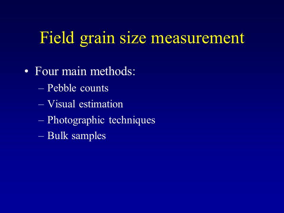 Field grain size measurement Four main methods: –Pebble counts –Visual estimation –Photographic techniques –Bulk samples