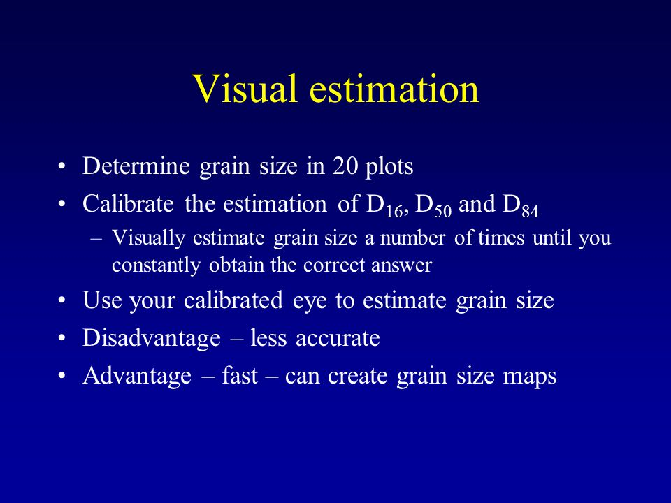 Visual estimation Determine grain size in 20 plots Calibrate the estimation of D 16, D 50 and D 84 –Visually estimate grain size a number of times until you constantly obtain the correct answer Use your calibrated eye to estimate grain size Disadvantage – less accurate Advantage – fast – can create grain size maps