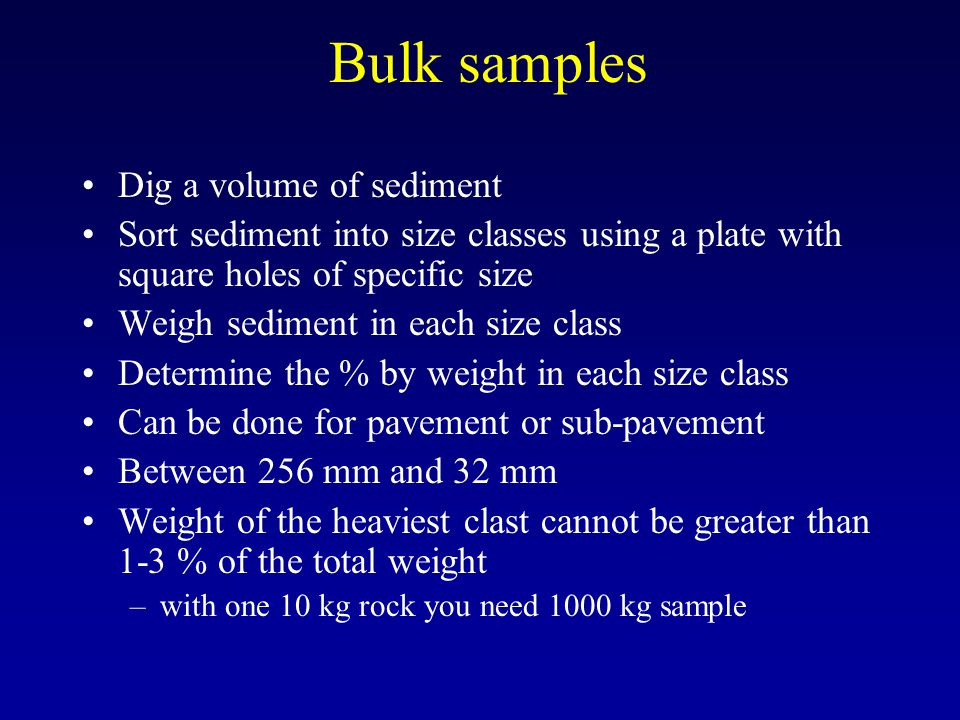 Bulk samples Dig a volume of sediment Sort sediment into size classes using a plate with square holes of specific size Weigh sediment in each size cla
