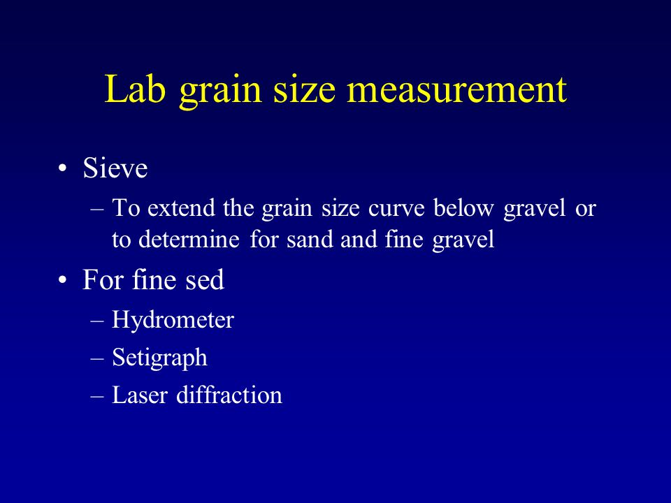 Lab grain size measurement Sieve –To extend the grain size curve below gravel or to determine for sand and fine gravel For fine sed –Hydrometer –Setig
