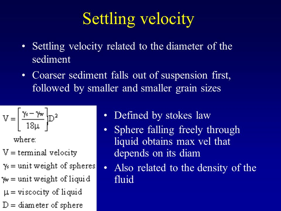 Settling velocity Settling velocity related to the diameter of the sediment Coarser sediment falls out of suspension first, followed by smaller and sm