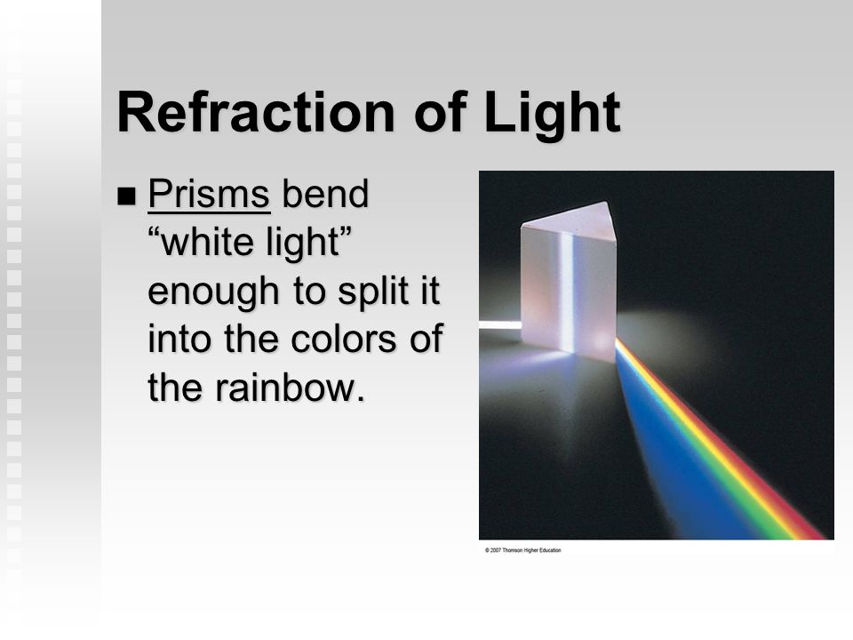 Refraction of Light Prisms bend white light enough to split it into the colors of the rainbow.