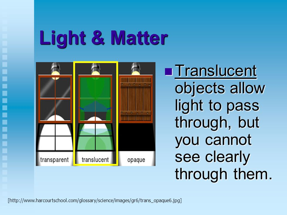 Light & Matter Translucent objects allow light to pass through, but you cannot see clearly through them.