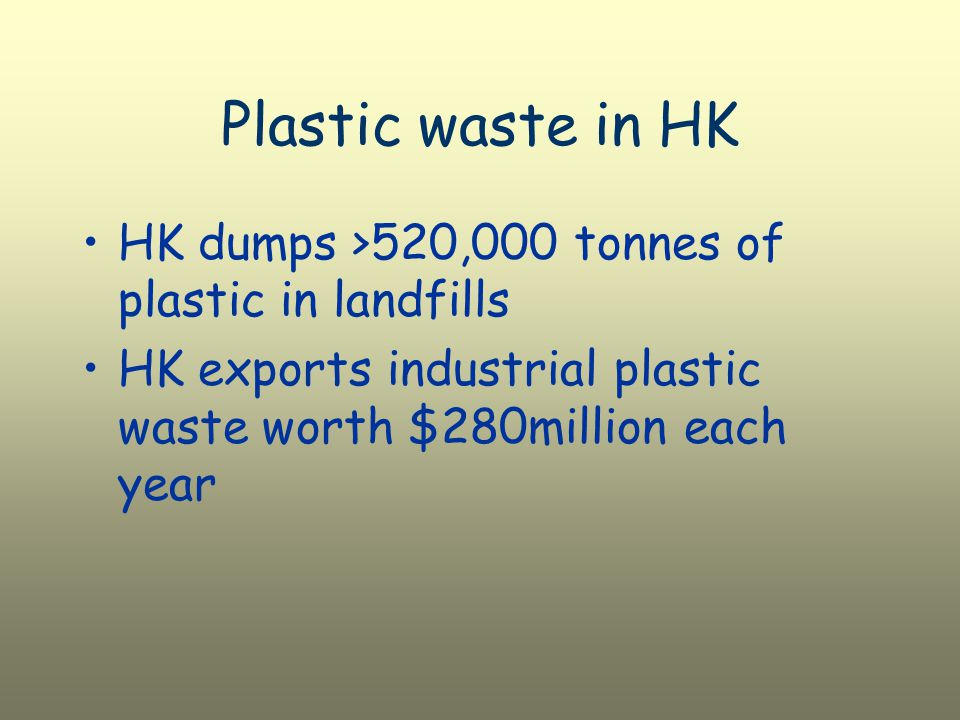 Plastic waste in HK HK dumps >520,000 tonnes of plastic in landfills HK exports industrial plastic waste worth $280million each year