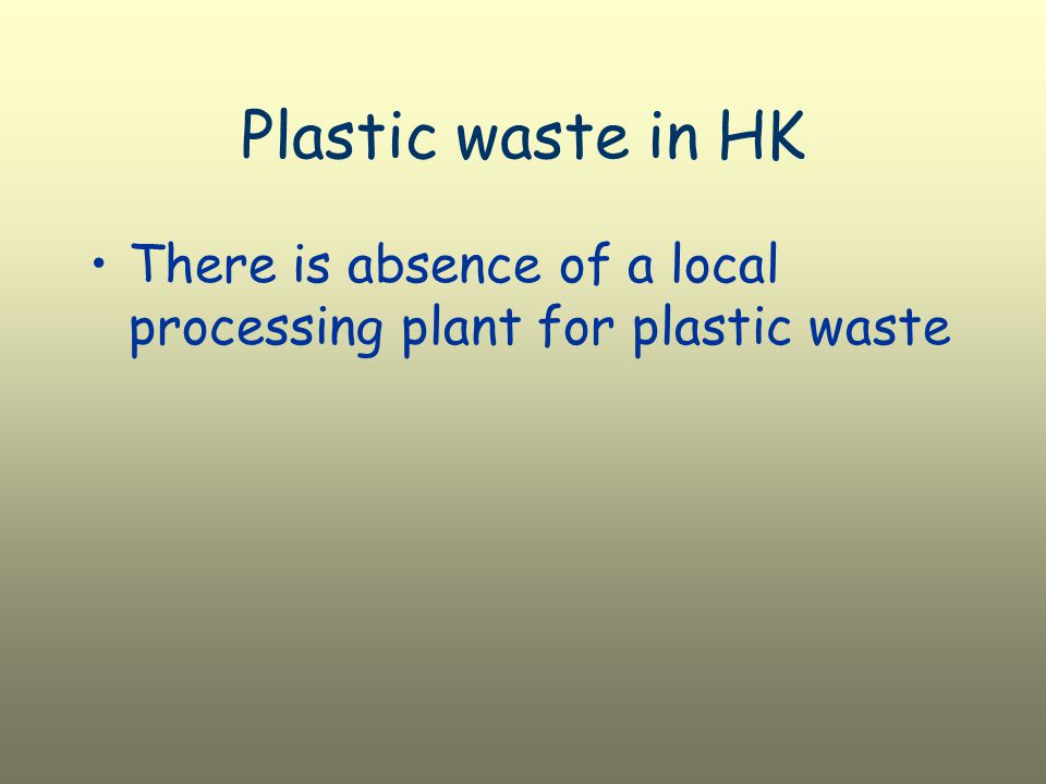 Plastic waste in HK There is absence of a local processing plant for plastic waste