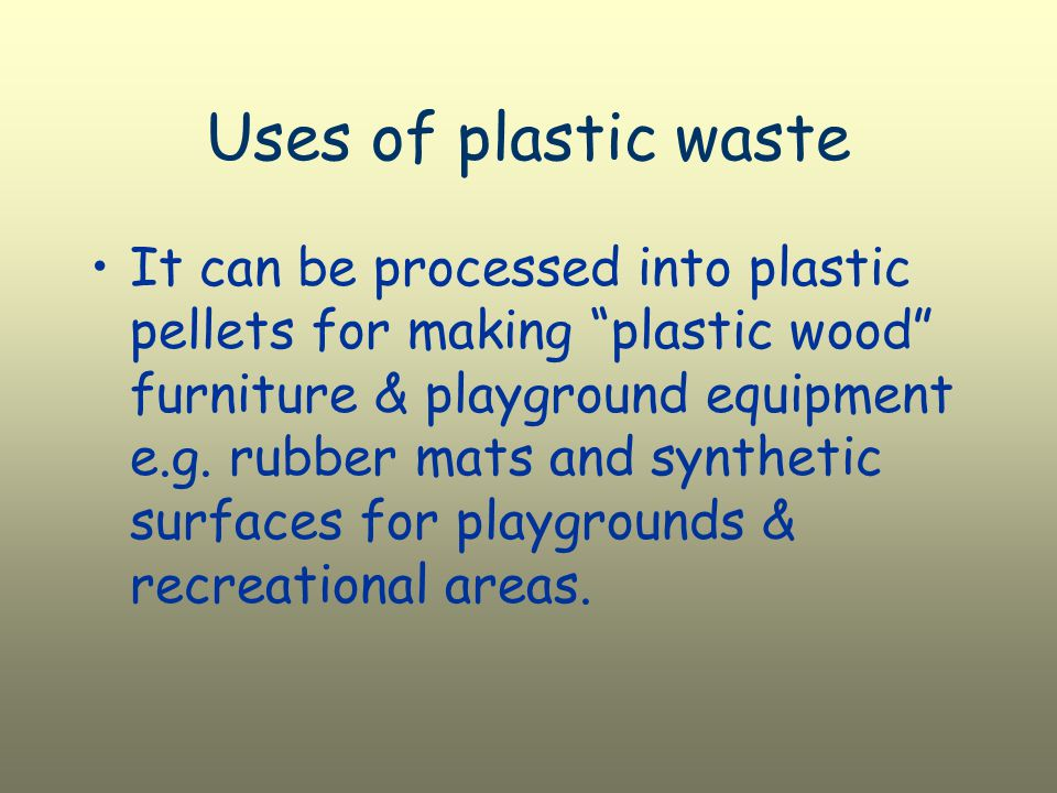 Uses of plastic waste It can be processed into plastic pellets for making plastic wood furniture & playground equipment e.g.