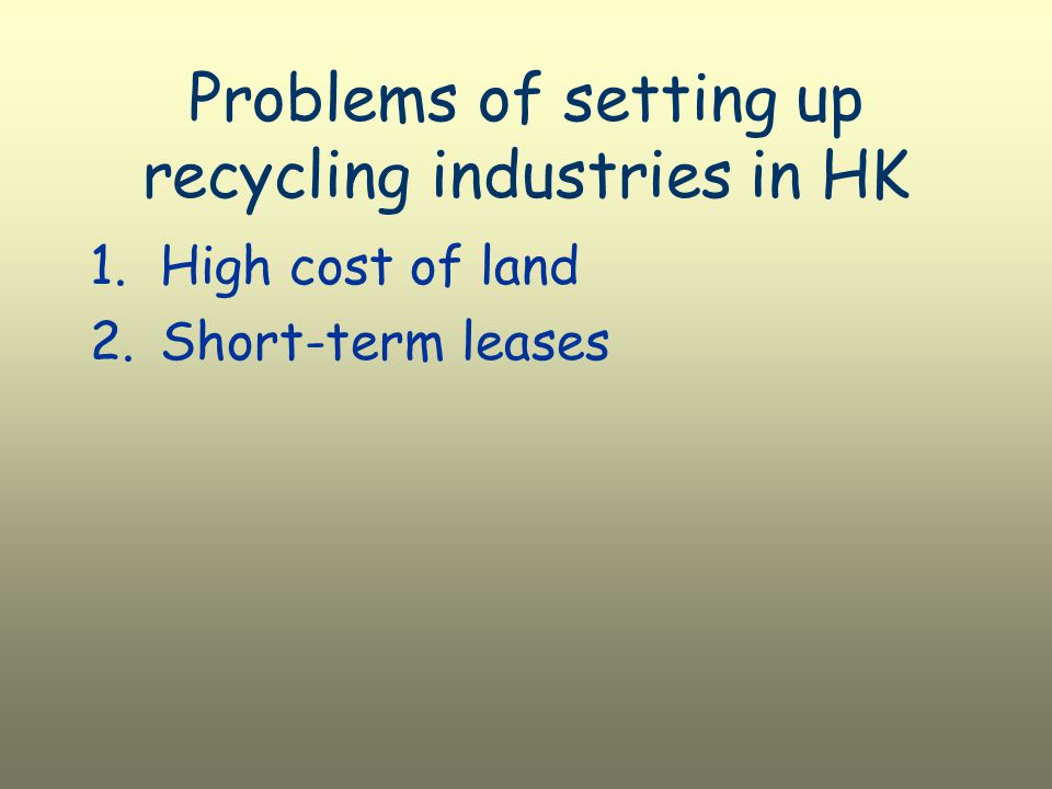 Problems of setting up recycling industries in HK 1.High cost of land 2.Short-term leases