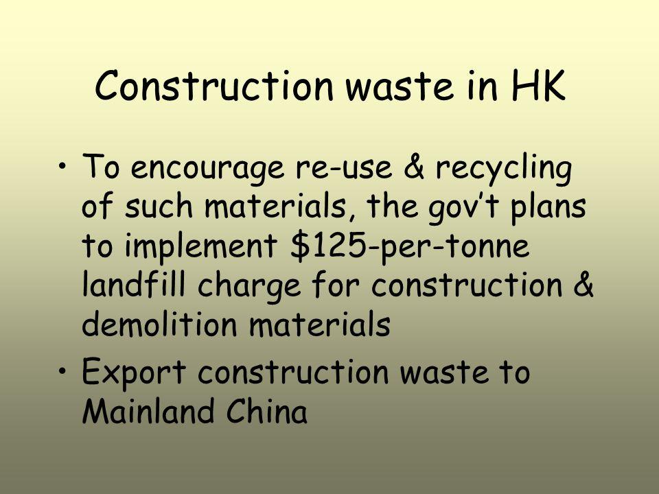 Construction waste in HK To encourage re-use & recycling of such materials, the gov't plans to implement $125-per-tonne landfill charge for construction & demolition materials Export construction waste to Mainland China