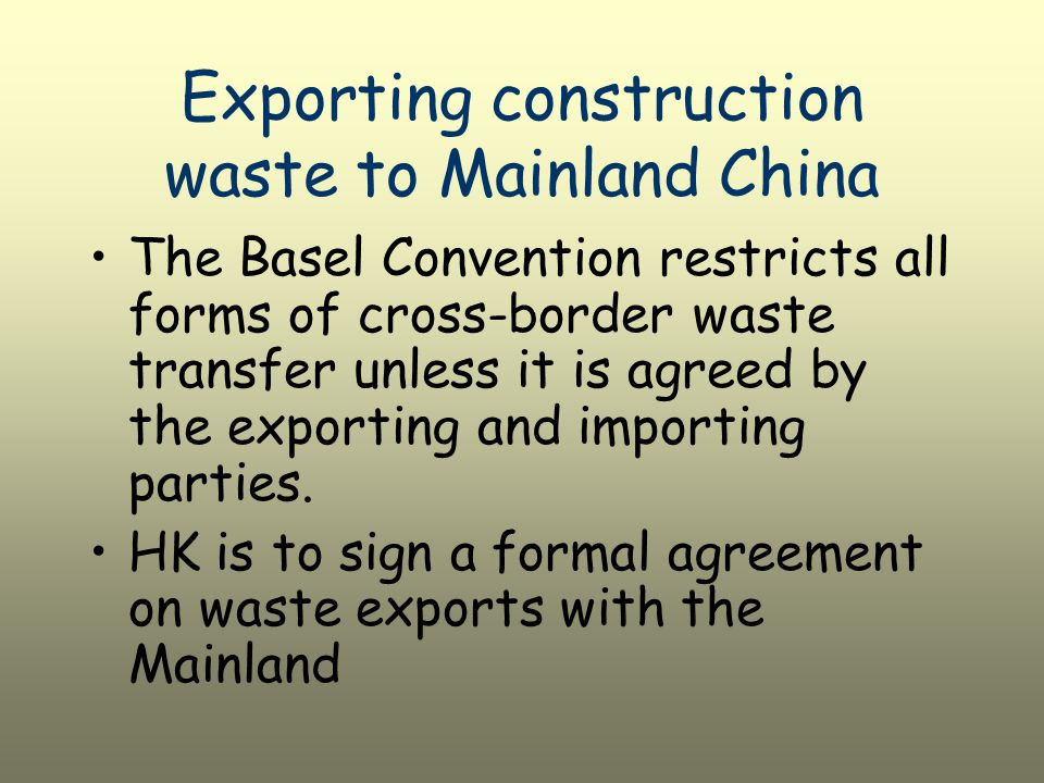 Exporting construction waste to Mainland China The Basel Convention restricts all forms of cross-border waste transfer unless it is agreed by the exporting and importing parties.
