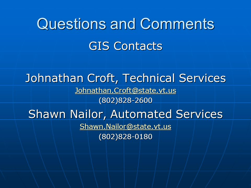 Questions and Comments GIS Contacts Johnathan Croft, Technical Services Johnathan.Croft@state.vt.us (802)828-2600 Shawn Nailor, Automated Services Shawn.Nailor@state.vt.us (802)828-0180