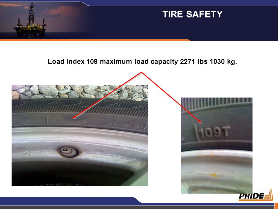 14 Load index 109 maximum load capacity 2271 lbs 1030 kg. TIRE SAFETY