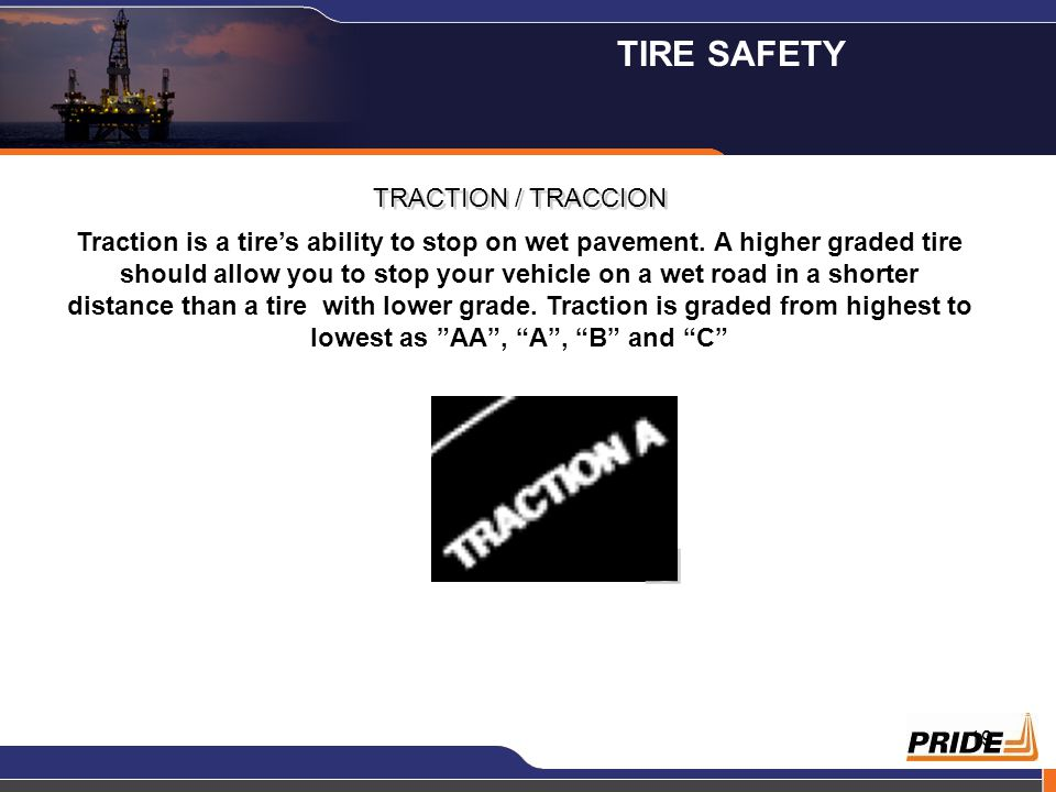 19 TRACTION / TRACCION Traction is a tire's ability to stop on wet pavement. A higher graded tire should allow you to stop your vehicle on a wet road
