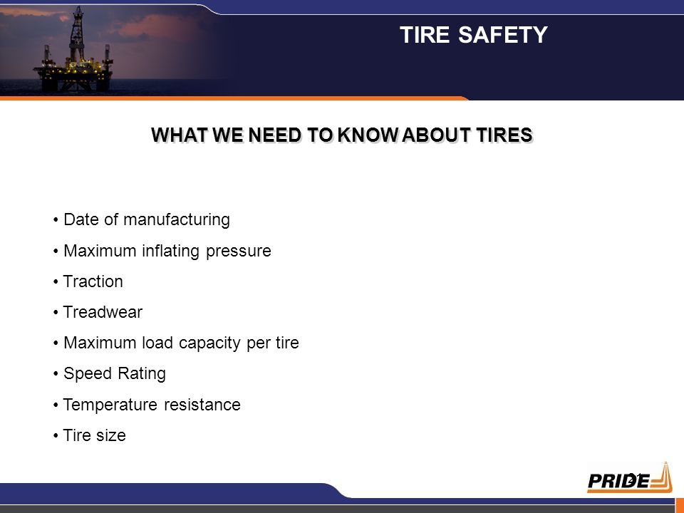 21 WHAT WE NEED TO KNOW ABOUT TIRES Date of manufacturing Maximum inflating pressure Traction Treadwear Maximum load capacity per tire Speed Rating Temperature resistance Tire size TIRE SAFETY