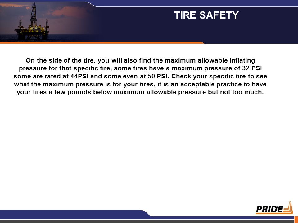 9 On the side of the tire, you will also find the maximum allowable inflating pressure for that specific tire, some tires have a maximum pressure of 32 PSI some are rated at 44PSI and some even at 50 PSI.