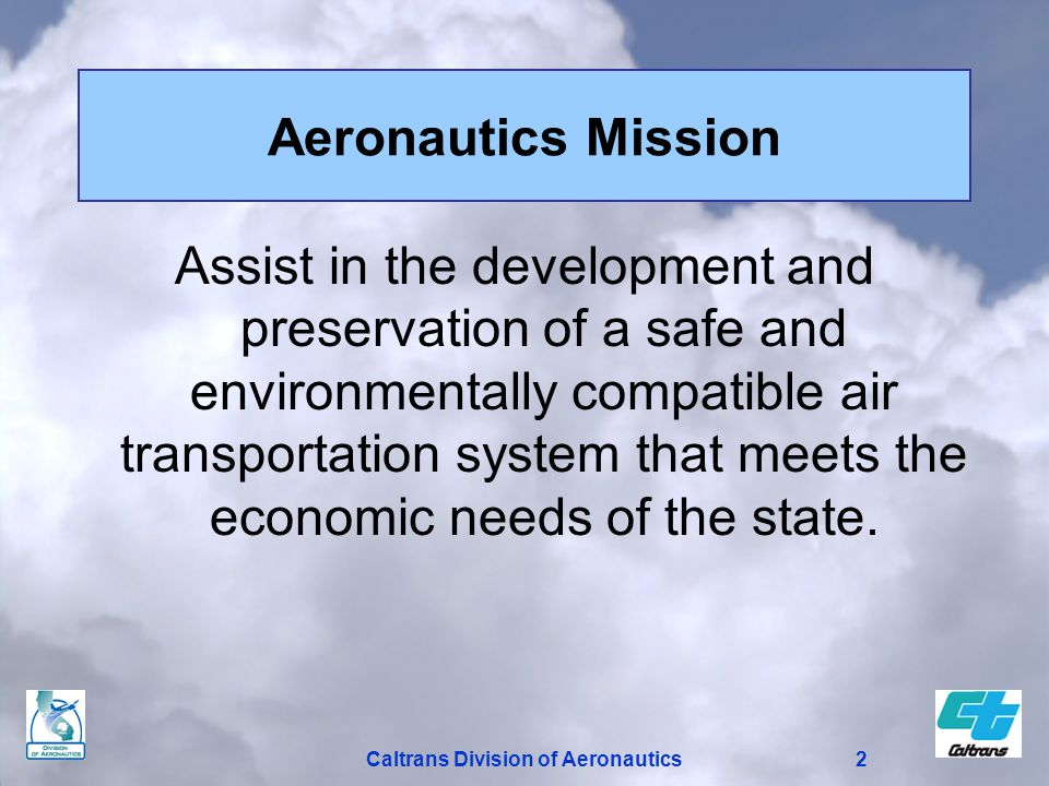 2 Aeronautics Mission Assist in the development and preservation of a safe and environmentally compatible air transportation system that meets the economic needs of the state.