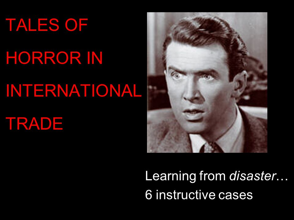 Learning from disaster… 6 instructive cases TALES OF HORROR IN INTERNATIONAL TRADE