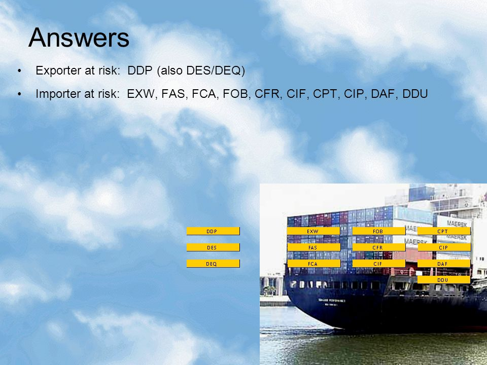 Question Assuming such a customs decision affected a transaction that had already been signed by exporter and importer: 1)Under which Incoterms is the exporter at risk.