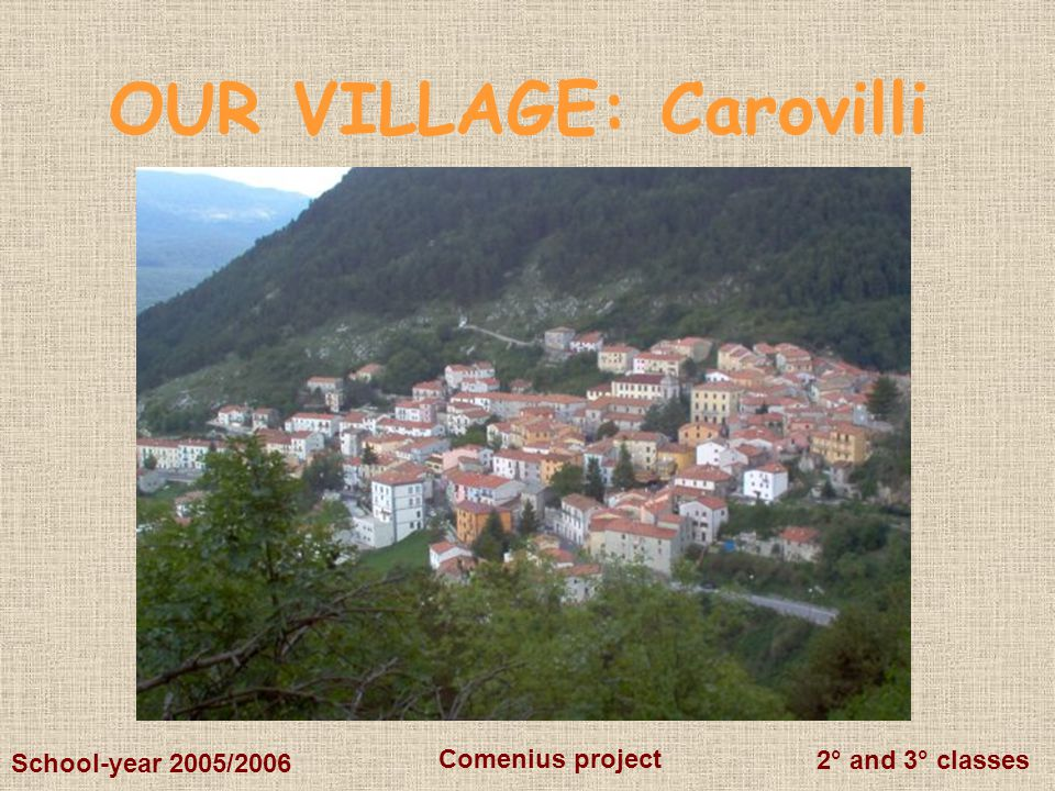 2° and 3° classes Comenius project School-year 2005/2006 OUR VILLAGE: Carovilli