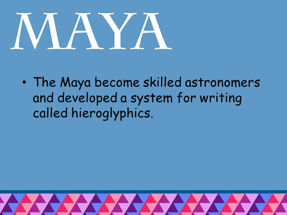 The Maya become skilled astronomers and developed a system for writing called hieroglyphics.
