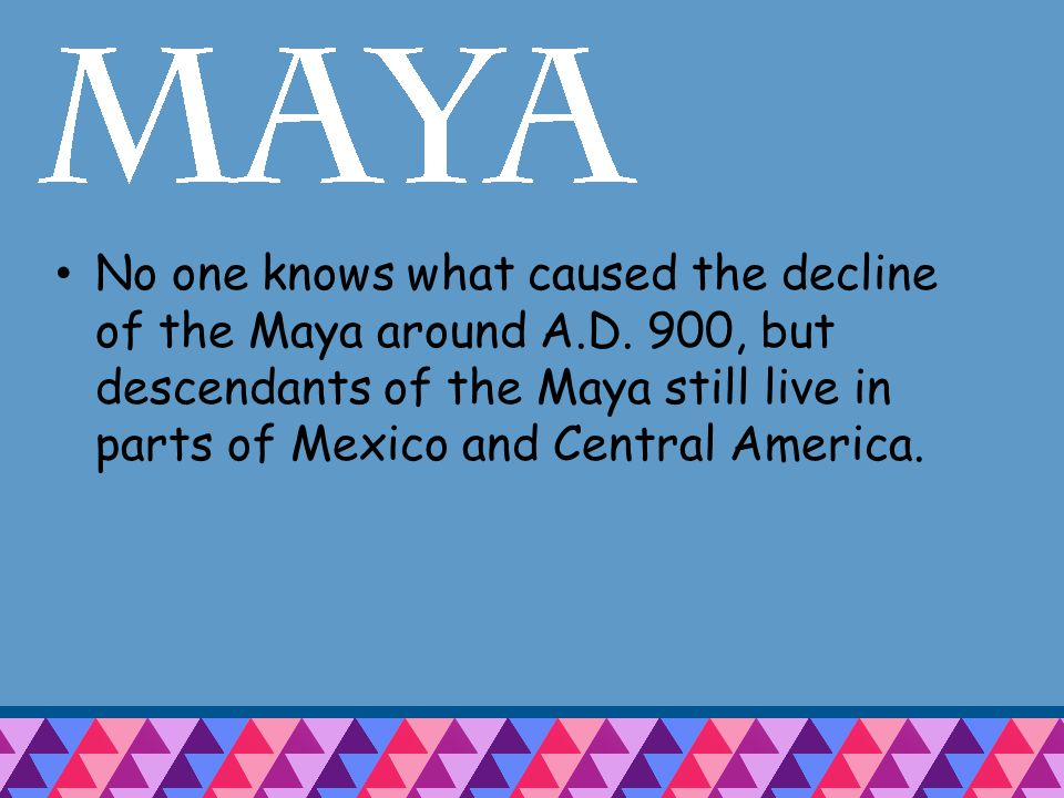 No one knows what caused the decline of the Maya around A.D.