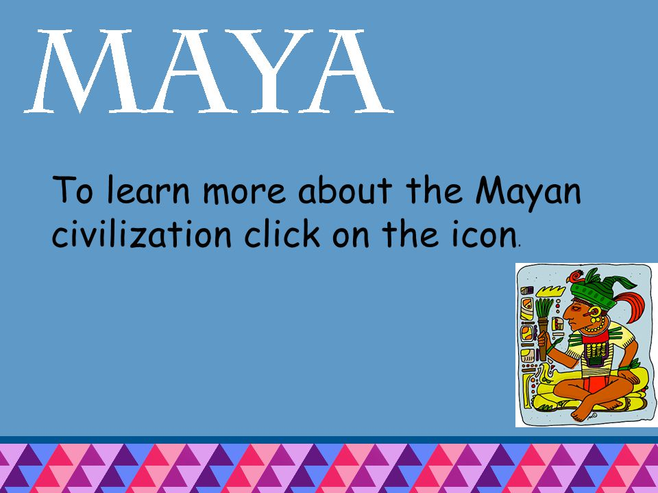 To learn more about the Mayan civilization click on the icon.