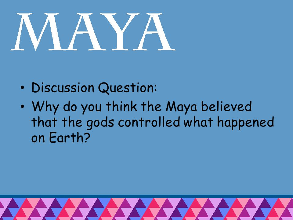 Discussion Question: Why do you think the Maya believed that the gods controlled what happened on Earth