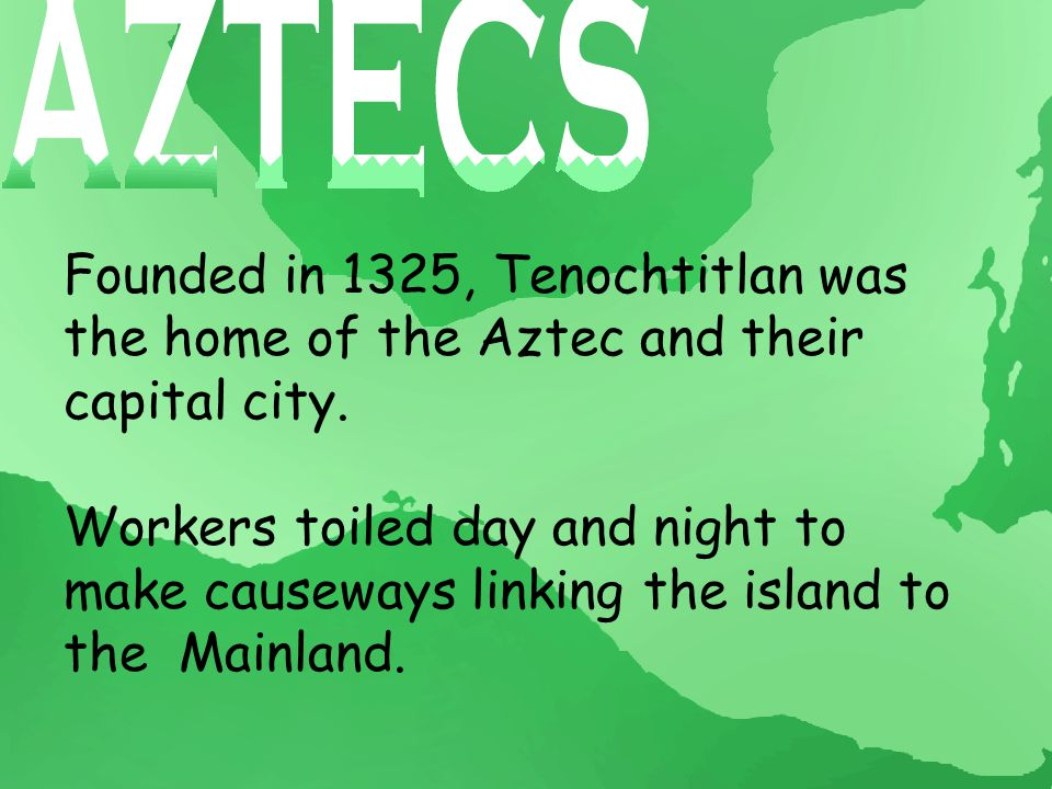 Founded in 1325, Tenochtitlan was the home of the Aztec and their capital city.