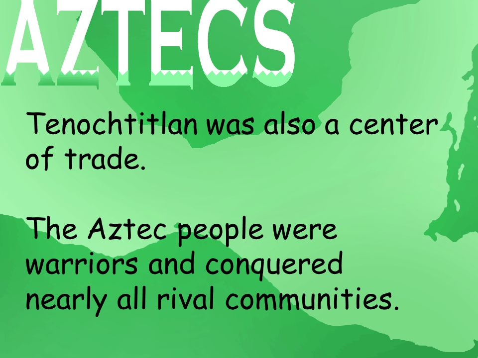 Tenochtitlan was also a center of trade. The Aztec people were warriors and conquered nearly all rival communities.