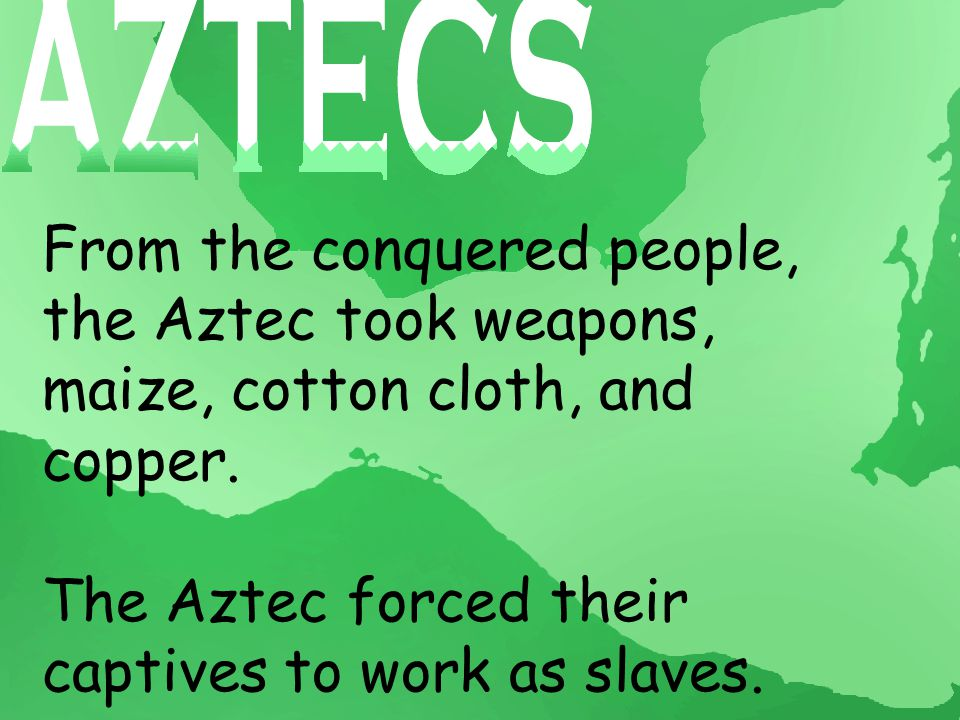 From the conquered people, the Aztec took weapons, maize, cotton cloth, and copper.
