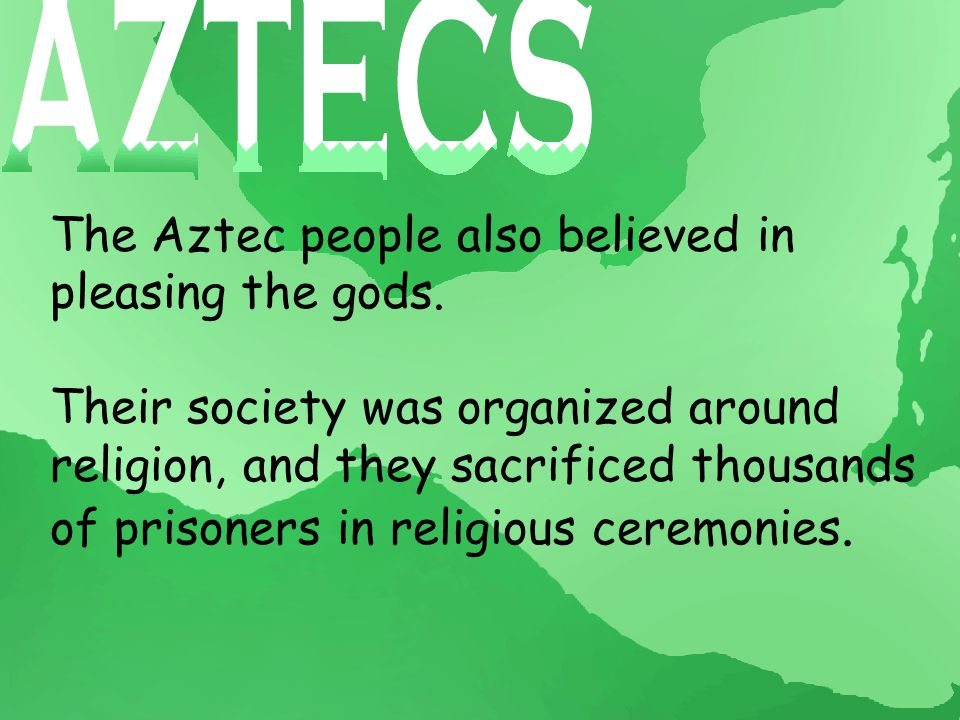 The Aztec people also believed in pleasing the gods.