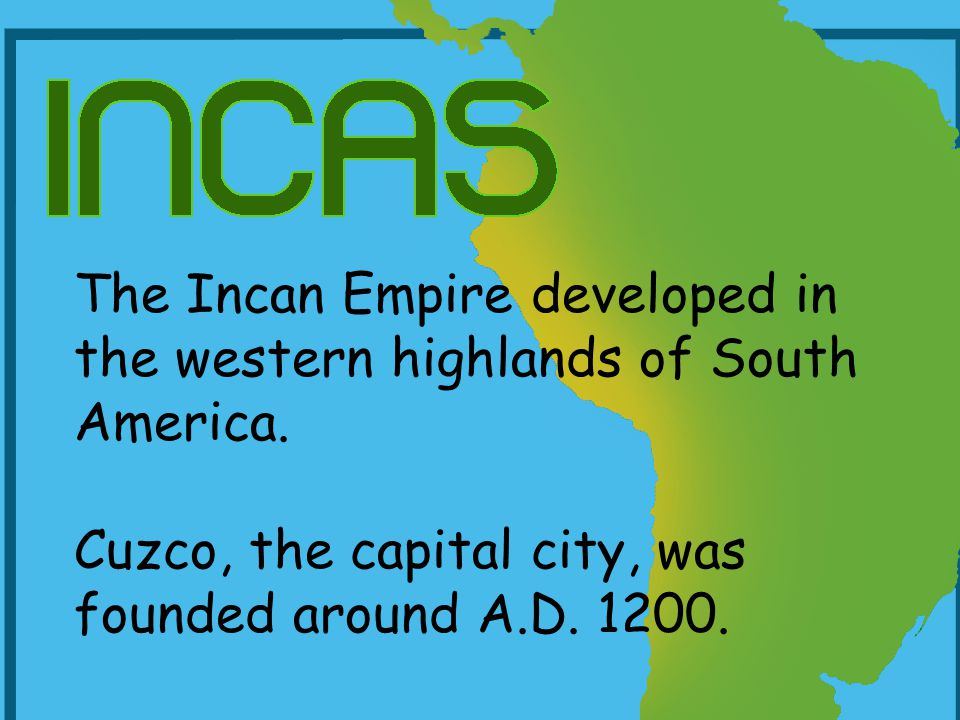 The Incan Empire developed in the western highlands of South America. Cuzco, the capital city, was founded around A.D. 1200.