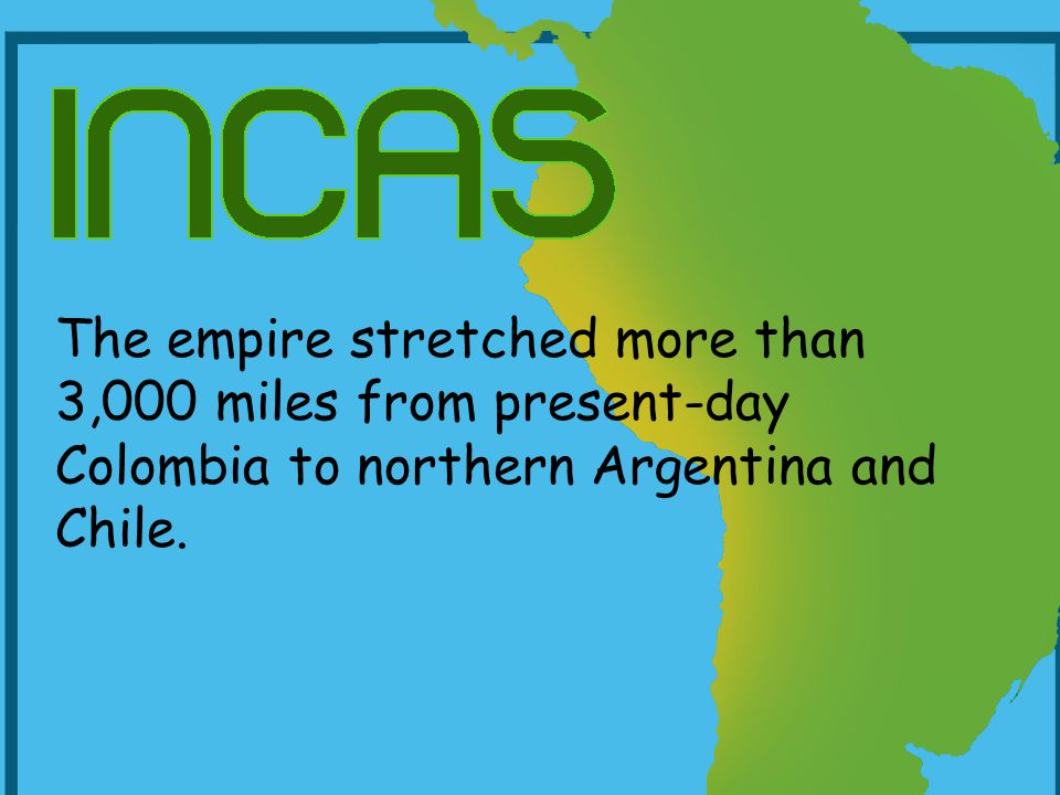 The empire stretched more than 3,000 miles from present-day Colombia to northern Argentina and Chile.