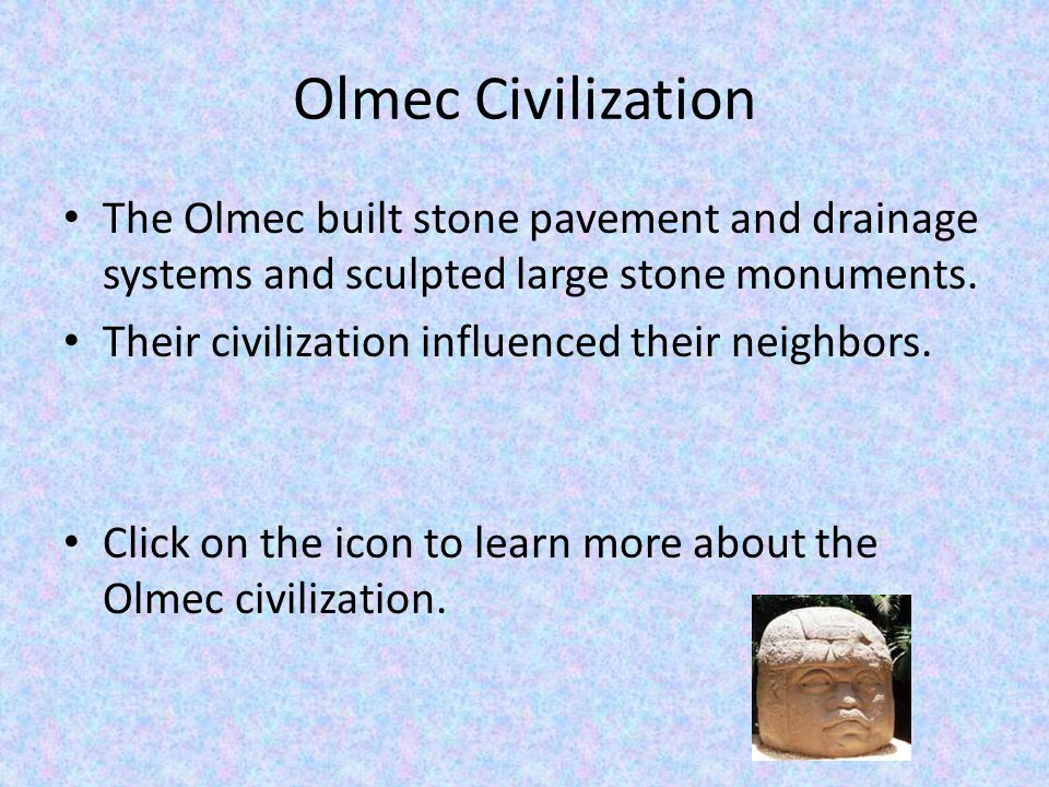 Olmec Civilization The Olmec built stone pavement and drainage systems and sculpted large stone monuments.