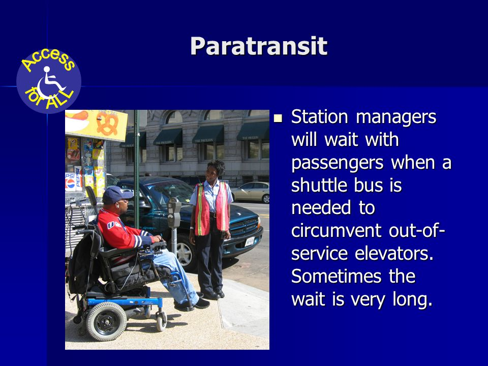 Paratransit Station managers will wait with passengers when a shuttle bus is needed to circumvent out-of- service elevators.