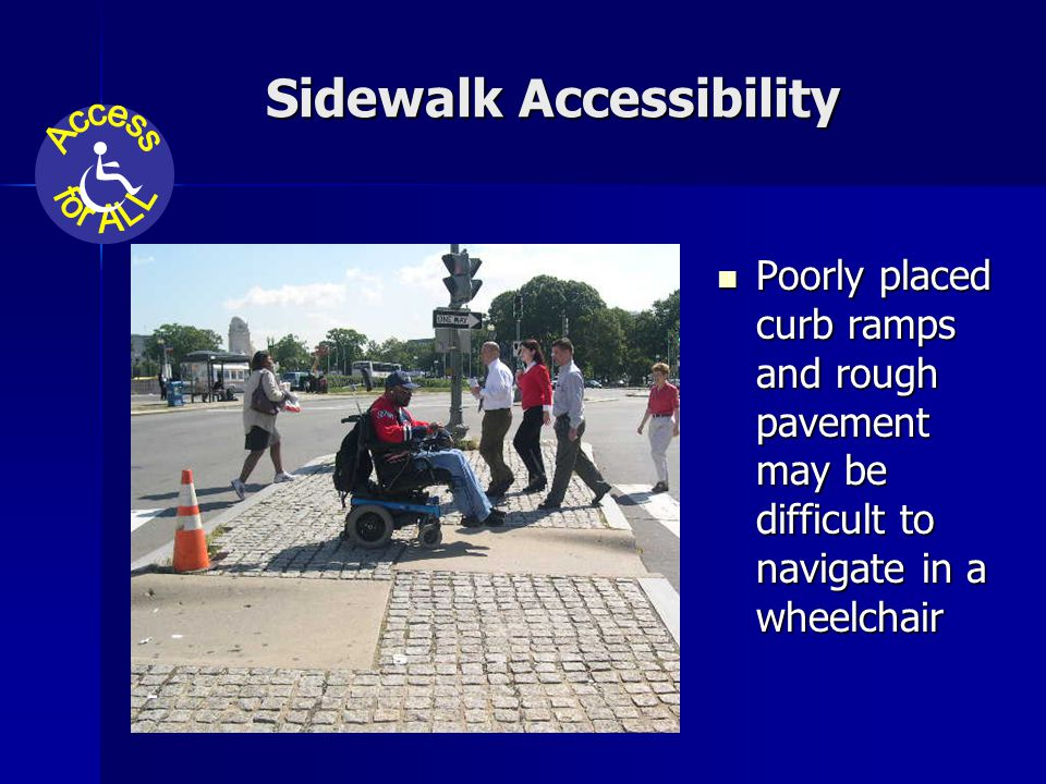 Sidewalk Accessibility Poorly placed curb ramps and rough pavement may be difficult to navigate in a wheelchair Poorly placed curb ramps and rough pavement may be difficult to navigate in a wheelchair