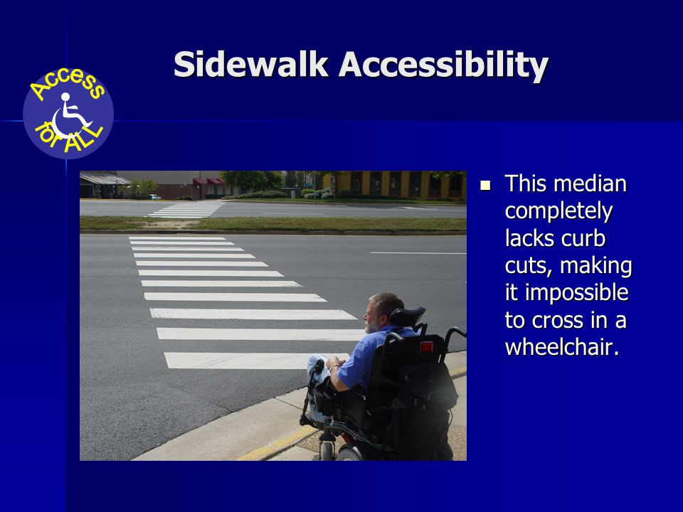 Sidewalk Accessibility This median completely lacks curb cuts, making it impossible to cross in a wheelchair.