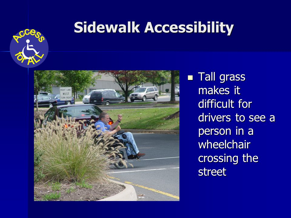Sidewalk Accessibility Tall grass makes it difficult for drivers to see a person in a wheelchair crossing the street Tall grass makes it difficult for drivers to see a person in a wheelchair crossing the street